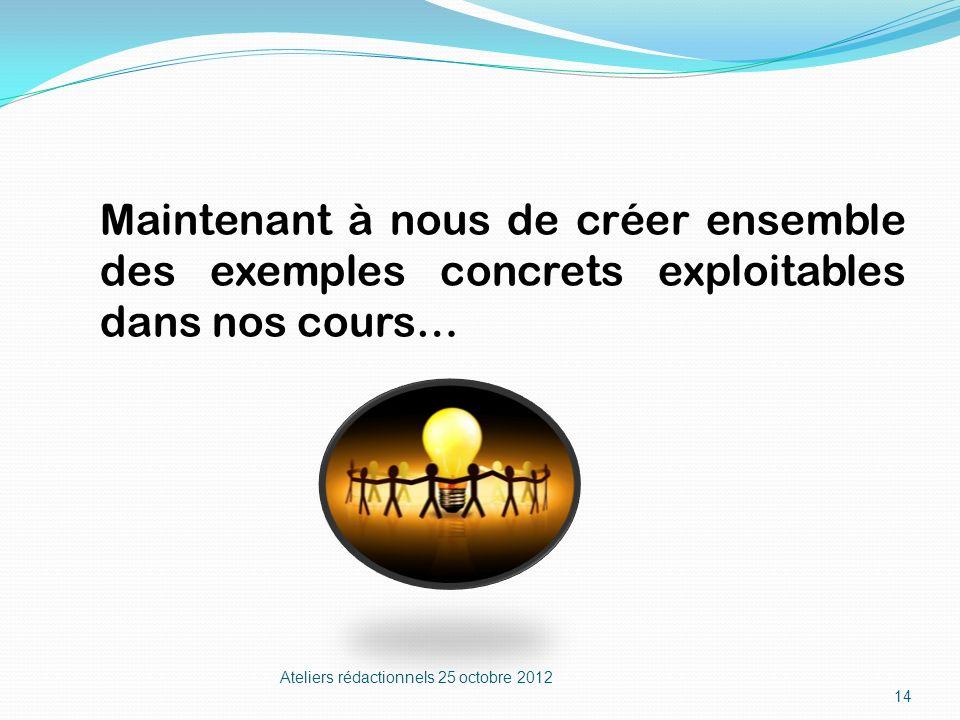 Ateliers rédactionnels 25 octobre 2012 14 Maintenant à nous de créer ensemble des exemples concrets exploitables dans nos cours…