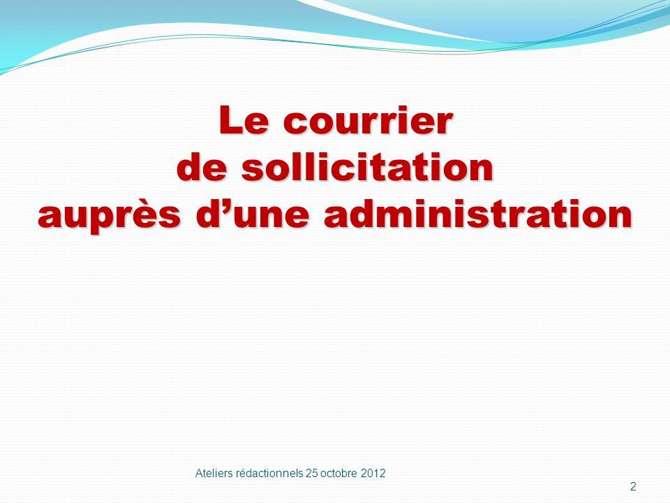 Le courrier de sollicitation auprès dune administration Ateliers rédactionnels 25 octobre 2012 2