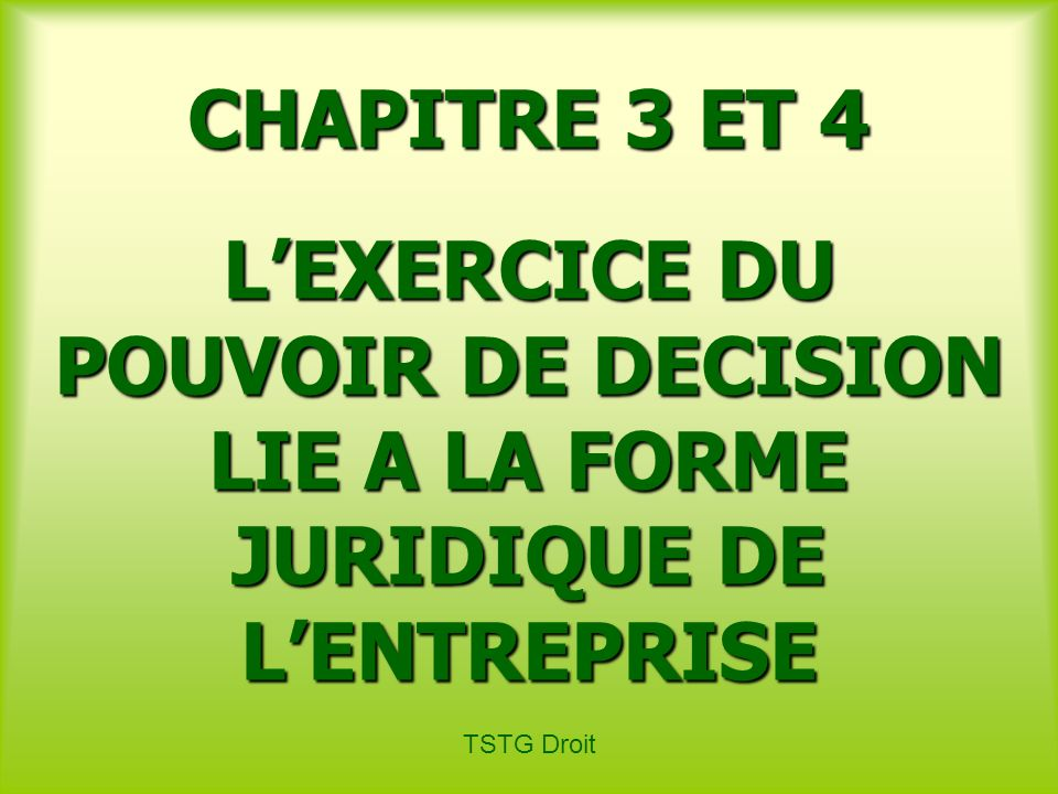 TSTG Droit CHAPITRE 3 ET 4 LEXERCICE DU POUVOIR DE DECISION LIE A LA FORME JURIDIQUE DE LENTREPRISE