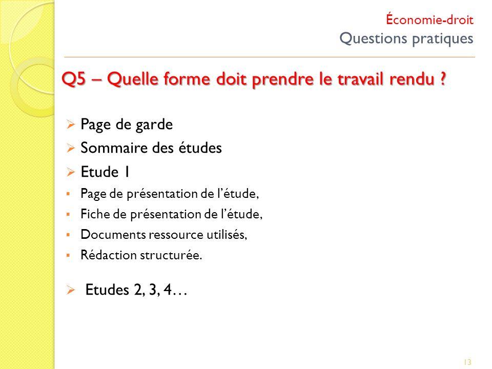 Économie-droit Questions pratiques Q5 – Quelle forme doit prendre le travail rendu ? 13 Page de garde Sommaire des études Etude 1 Page de présentation