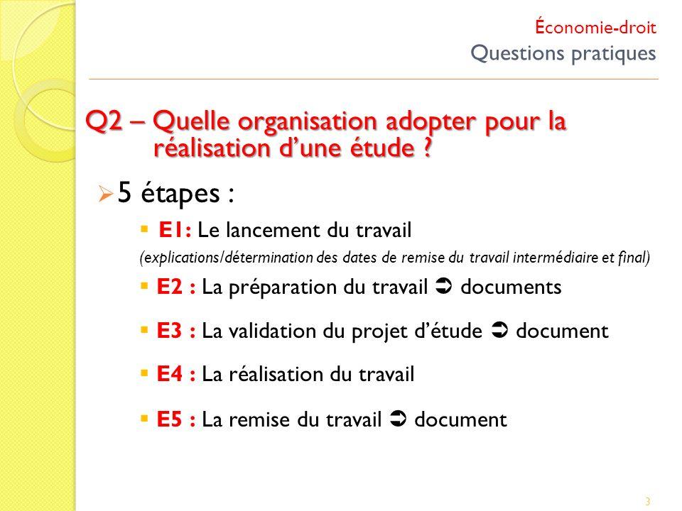 Économie-droit Questions pratiques Q2 – Quelle organisation adopter pour la réalisation dune étude ? 3 5 étapes : E1: Le lancement du travail (explica