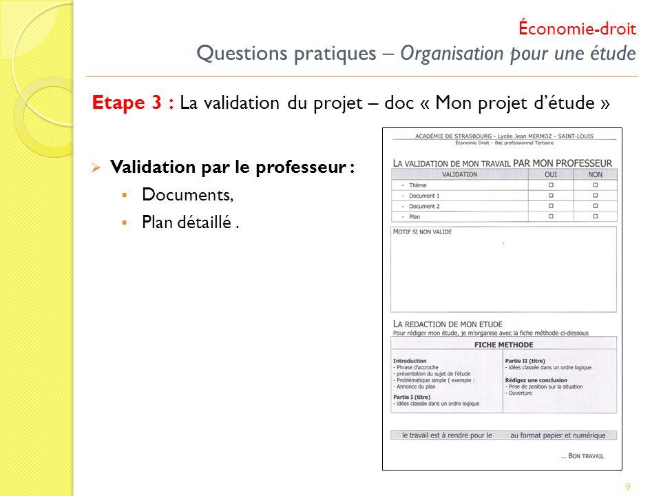 9 Validation par le professeur : Documents, Plan détaillé. Etape 3 : La validation du projet – doc « Mon projet détude » Économie-droit Questions prat