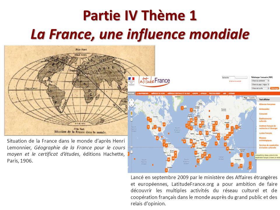 Partie IV Thème 1 La France, une influence mondiale Situation de la France dans le monde daprès Henri Lemonnier, Géographie de la France pour le cours