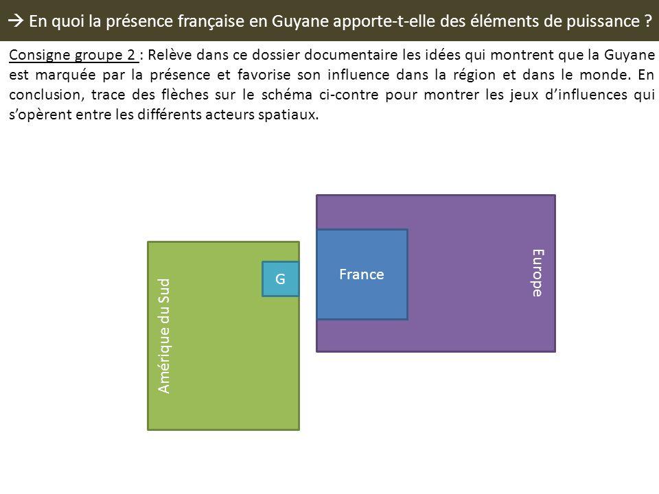 En quoi la présence française en Guyane apporte-t-elle des éléments de puissance ? Europe France Amérique du Sud G Consigne groupe 2 : Relève dans ce