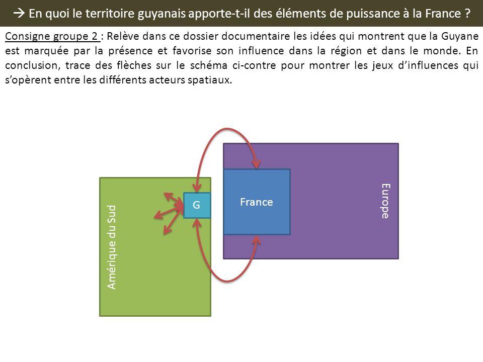 En quoi le territoire guyanais apporte-t-il des éléments de puissance à la France ? Europe France Amérique du Sud G Consigne groupe 2 : Relève dans ce