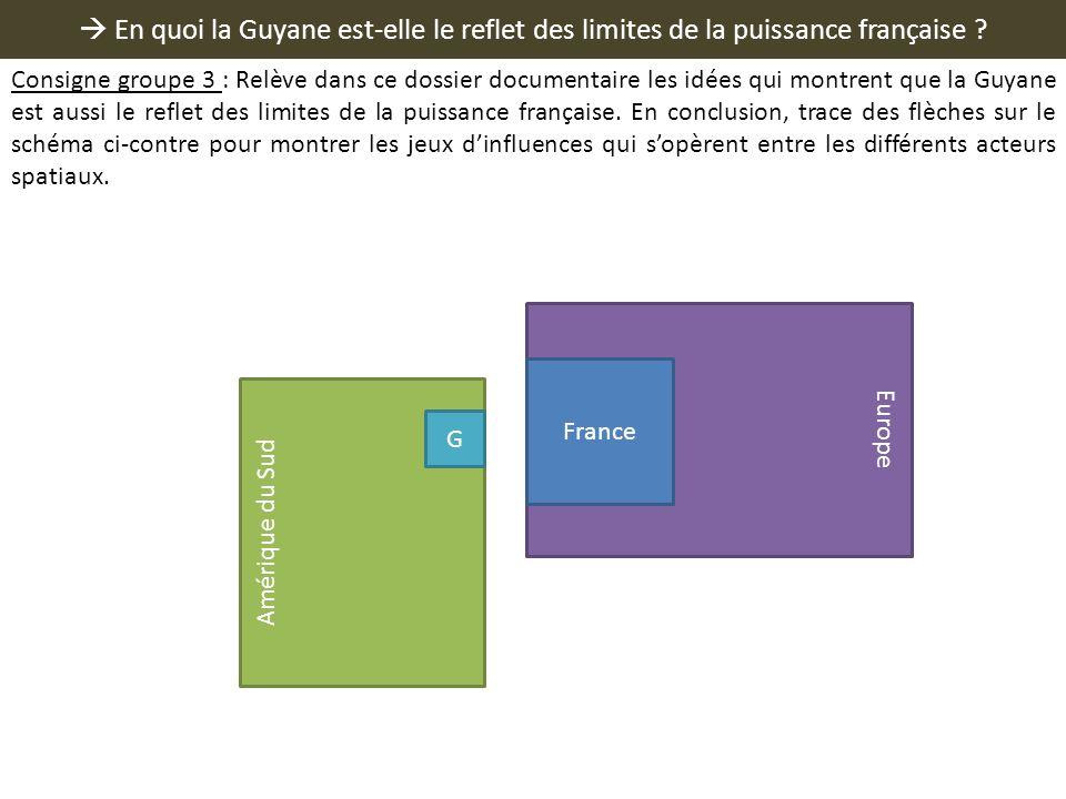 En quoi la Guyane est-elle le reflet des limites de la puissance française ? Europe France Amérique du Sud G Consigne groupe 3 : Relève dans ce dossie