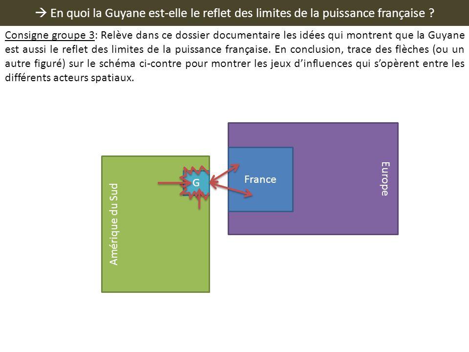 En quoi la Guyane est-elle le reflet des limites de la puissance française ? Europe France Amérique du Sud G Consigne groupe 3: Relève dans ce dossier