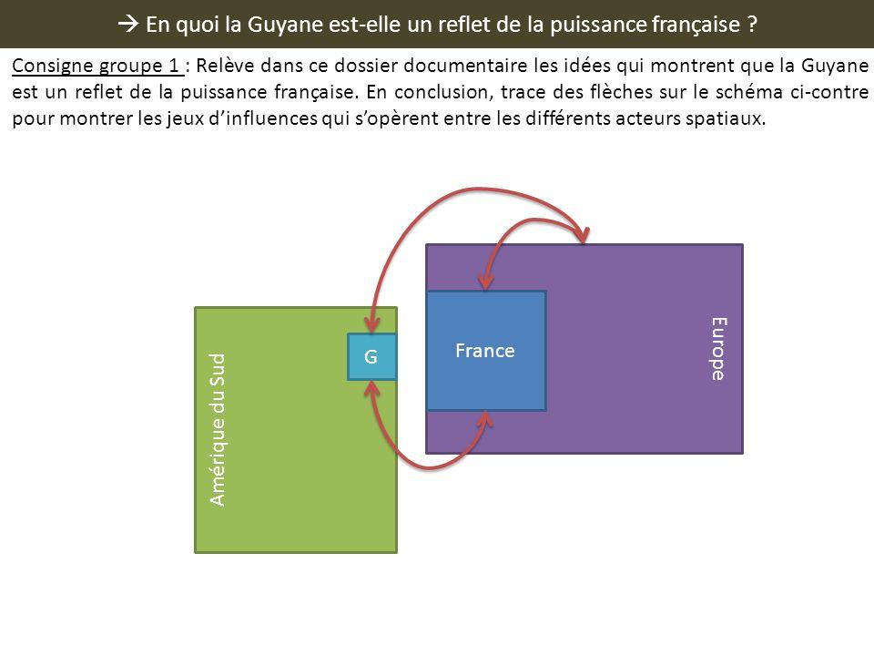En quoi la Guyane est-elle un reflet de la puissance française ? Europe France Amérique du Sud G Consigne groupe 1 : Relève dans ce dossier documentai
