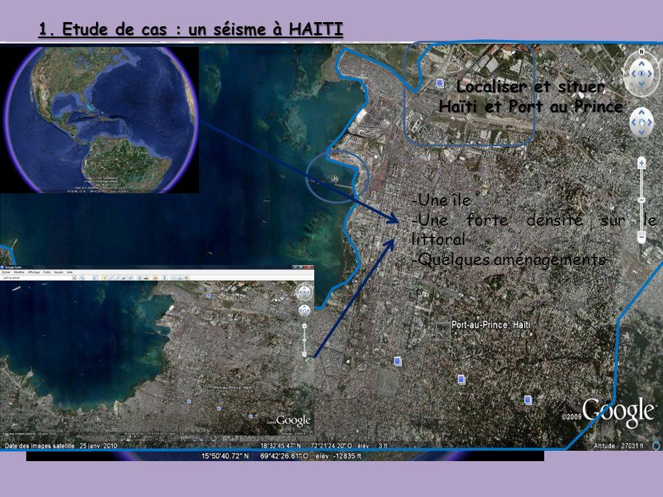 1. Etude de cas : un séisme à HAITI -Une île -Une forte densité sur le littoral -Quelques aménagements Localiser et situer Haïti et Port au Prince
