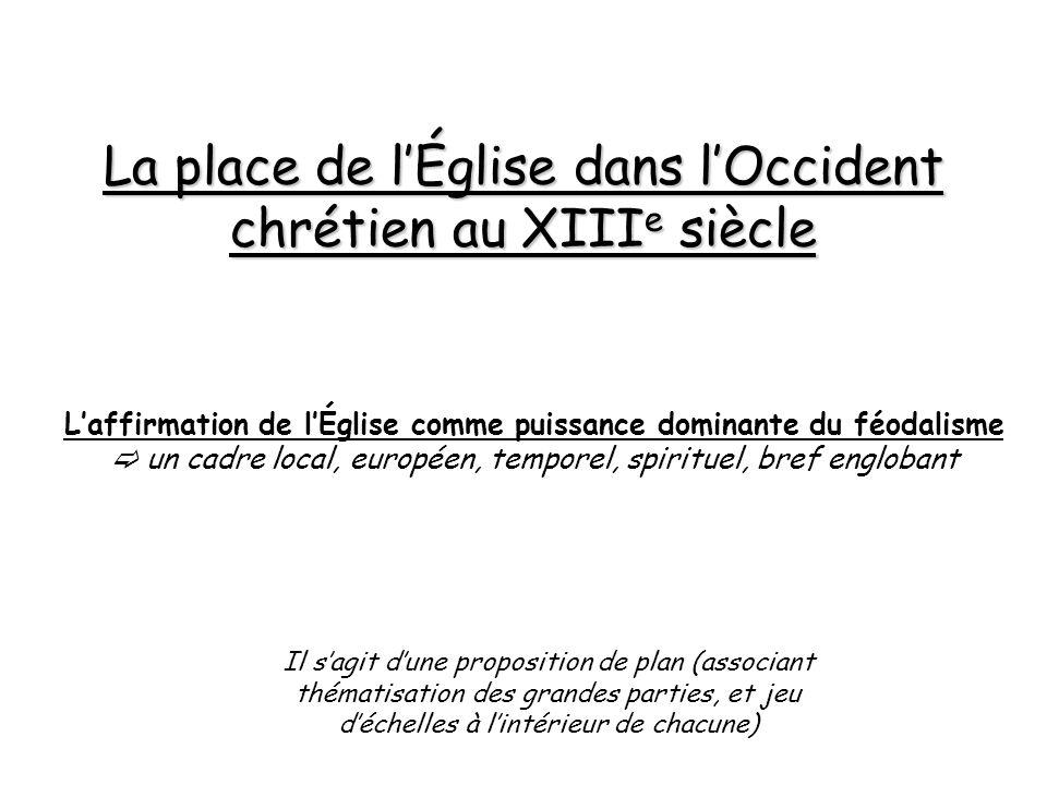 La place de lÉglise dans lOccident chrétien au XIII e siècle Laffirmation de lÉglise comme puissance dominante du féodalisme un cadre local, européen,