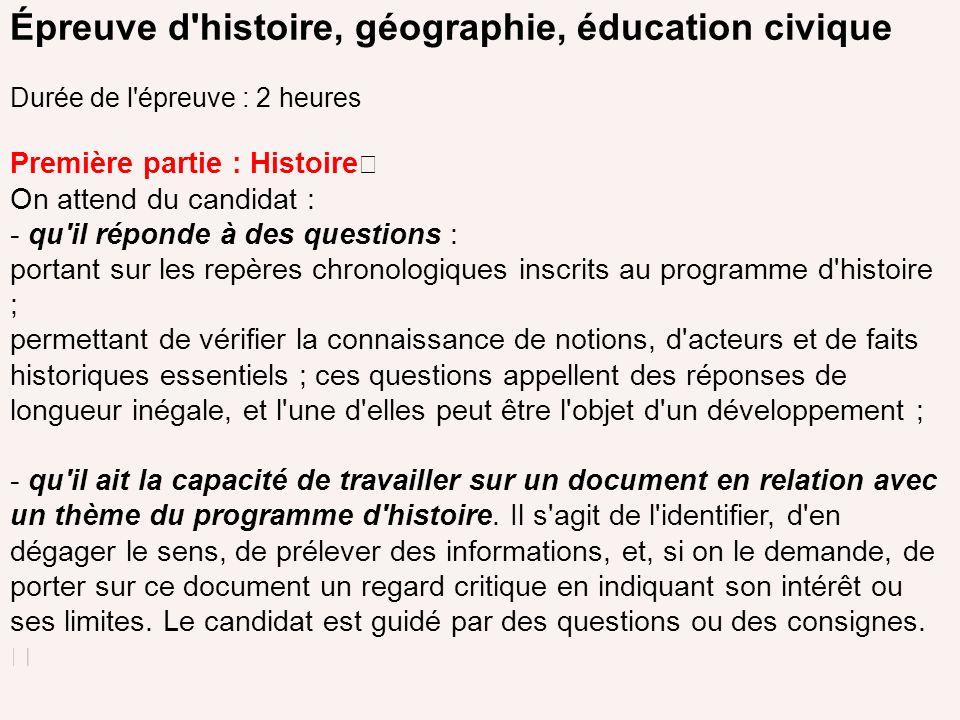 Épreuve d'histoire, géographie, éducation civique Durée de l'épreuve : 2 heures Première partie : Histoire On attend du candidat : - qu'il réponde à d
