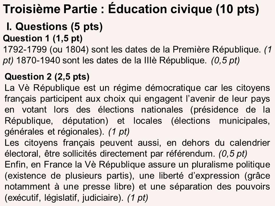 Troisième Partie : Éducation civique (10 pts) I. Questions (5 pts) Question 1 (1,5 pt) 1792-1799 (ou 1804) sont les dates de la Première République. (