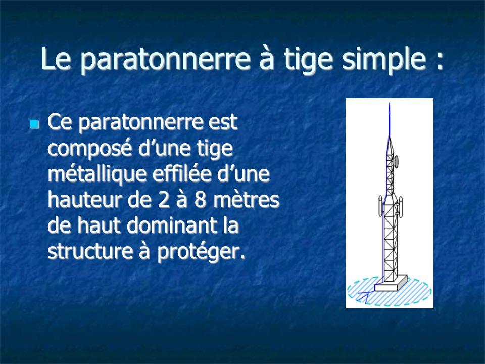 Le paratonnerre à tige simple : Ce paratonnerre est composé dune tige métallique effilée dune hauteur de 2 à 8 mètres de haut dominant la structure à protéger.
