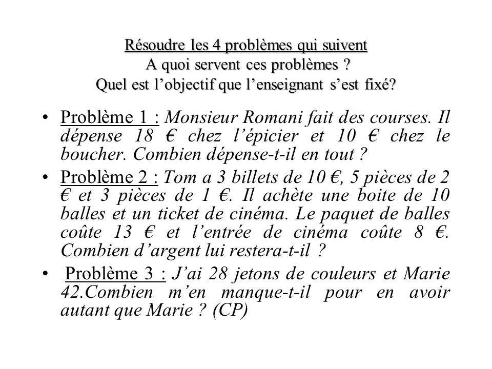 Résoudre les 4 problèmes qui suivent A quoi servent ces problèmes ? Quel est lobjectif que lenseignant sest fixé? Problème 1 : Monsieur Romani fait de