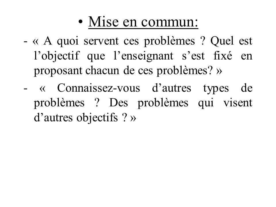 Mise en commun: - « A quoi servent ces problèmes ? Quel est lobjectif que lenseignant sest fixé en proposant chacun de ces problèmes? » - « Connaissez