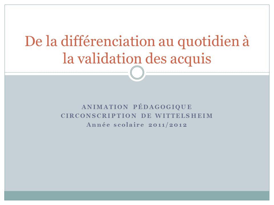 ANIMATION PÉDAGOGIQUE CIRCONSCRIPTION DE WITTELSHEIM Année scolaire 2011/2012 De la différenciation au quotidien à la validation des acquis