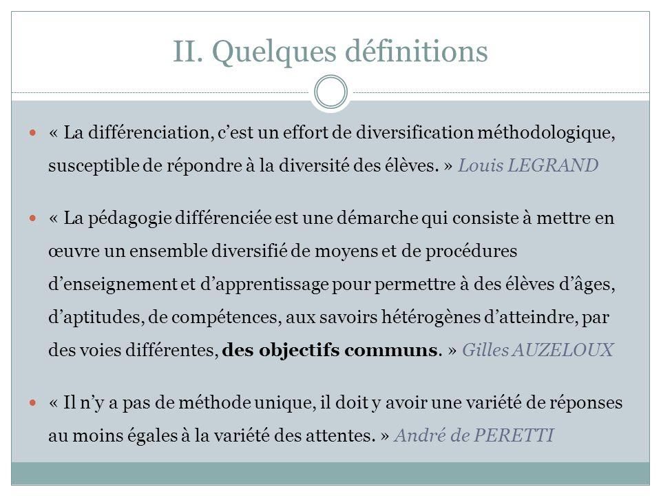 II. Quelques définitions « La différenciation, cest un effort de diversification méthodologique, susceptible de répondre à la diversité des élèves. »