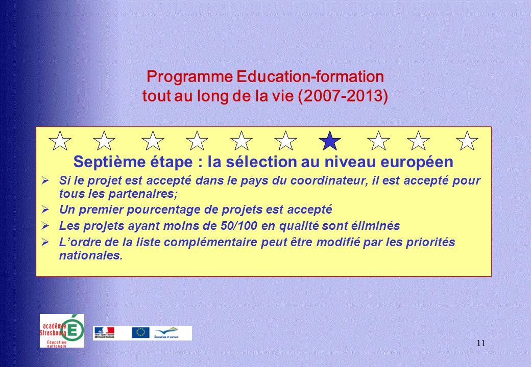 11 Programme Education-formation tout au long de la vie (2007-2013) Septième étape : la sélection au niveau européen Si le projet est accepté dans le