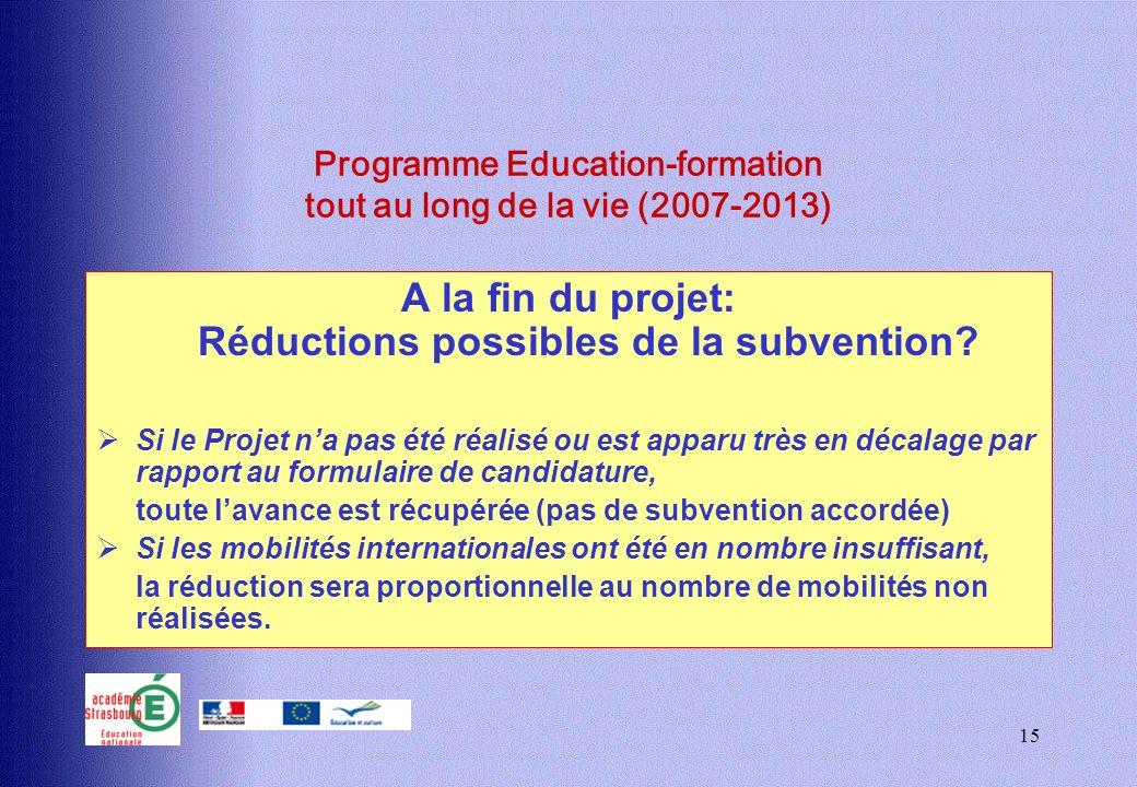 15 Programme Education-formation tout au long de la vie (2007-2013) A la fin du projet: Réductions possibles de la subvention? Si le Projet na pas été