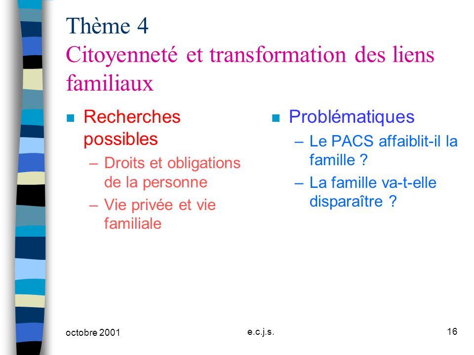 octobre 2001 e.c.j.s.16 Thème 4 Citoyenneté et transformation des liens familiaux n Recherches possibles –Droits et obligations de la personne –Vie pr