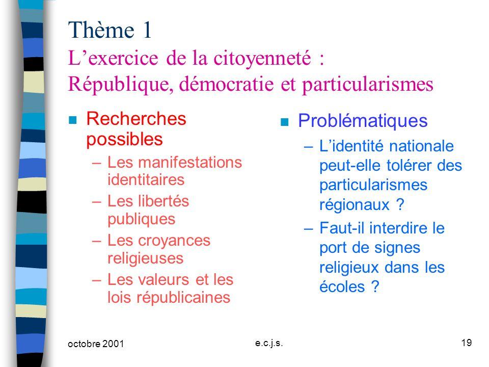octobre 2001 e.c.j.s.19 Thème 1 Lexercice de la citoyenneté : République, démocratie et particularismes n Recherches possibles –Les manifestations ide