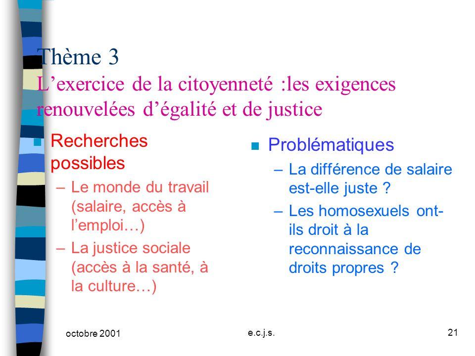 octobre 2001 e.c.j.s.21 Thème 3 Lexercice de la citoyenneté :les exigences renouvelées dégalité et de justice n Recherches possibles –Le monde du trav