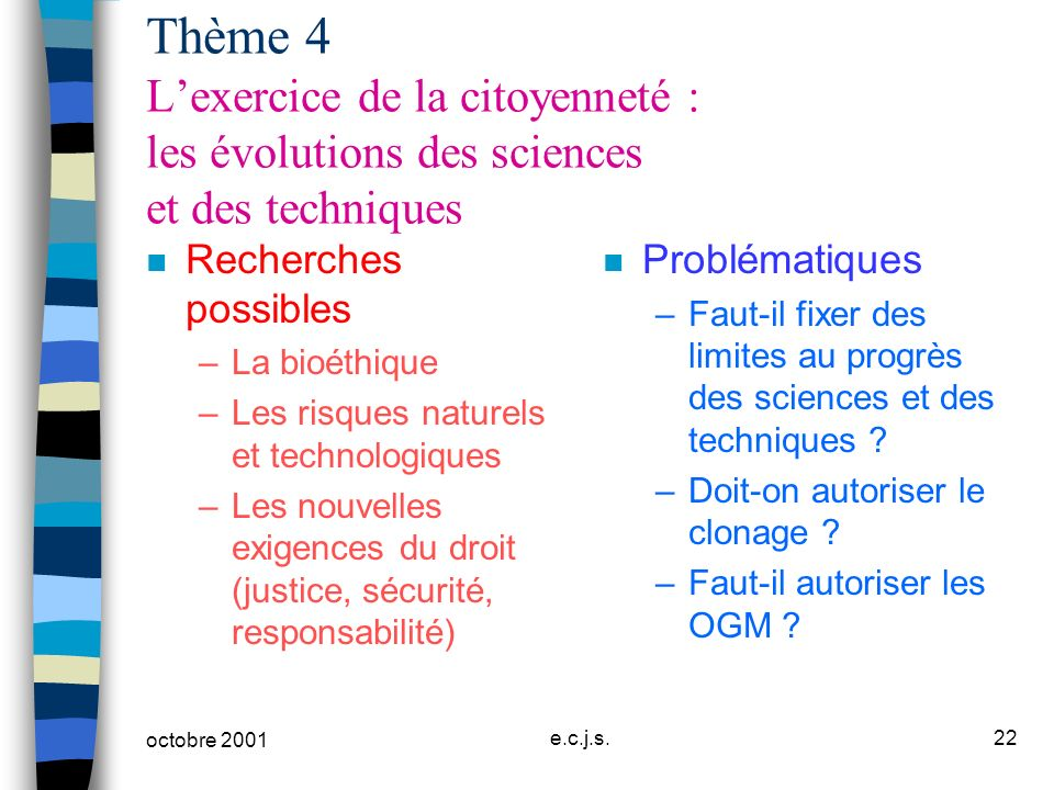 octobre 2001 e.c.j.s.22 Thème 4 Lexercice de la citoyenneté : les évolutions des sciences et des techniques n Recherches possibles –La bioéthique –Les