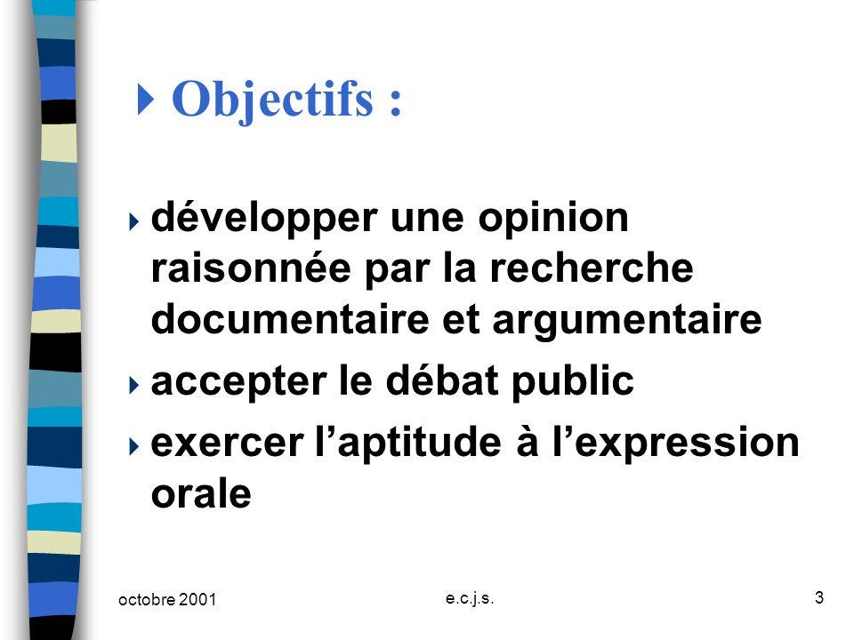 octobre 2001 e.c.j.s.3 Objectifs : développer une opinion raisonnée par la recherche documentaire et argumentaire accepter le débat public exercer lap
