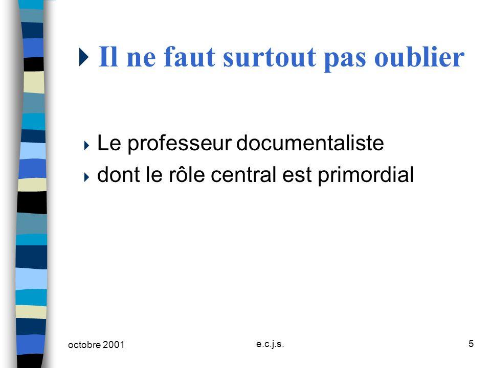 octobre 2001 e.c.j.s.5 Il ne faut surtout pas oublier Le professeur documentaliste dont le rôle central est primordial