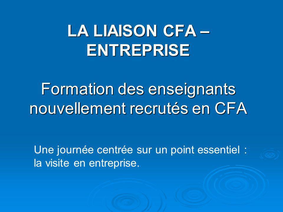LA LIAISON CFA – ENTREPRISE Formation des enseignants nouvellement recrutés en CFA Une journée centrée sur un point essentiel : la visite en entrepris