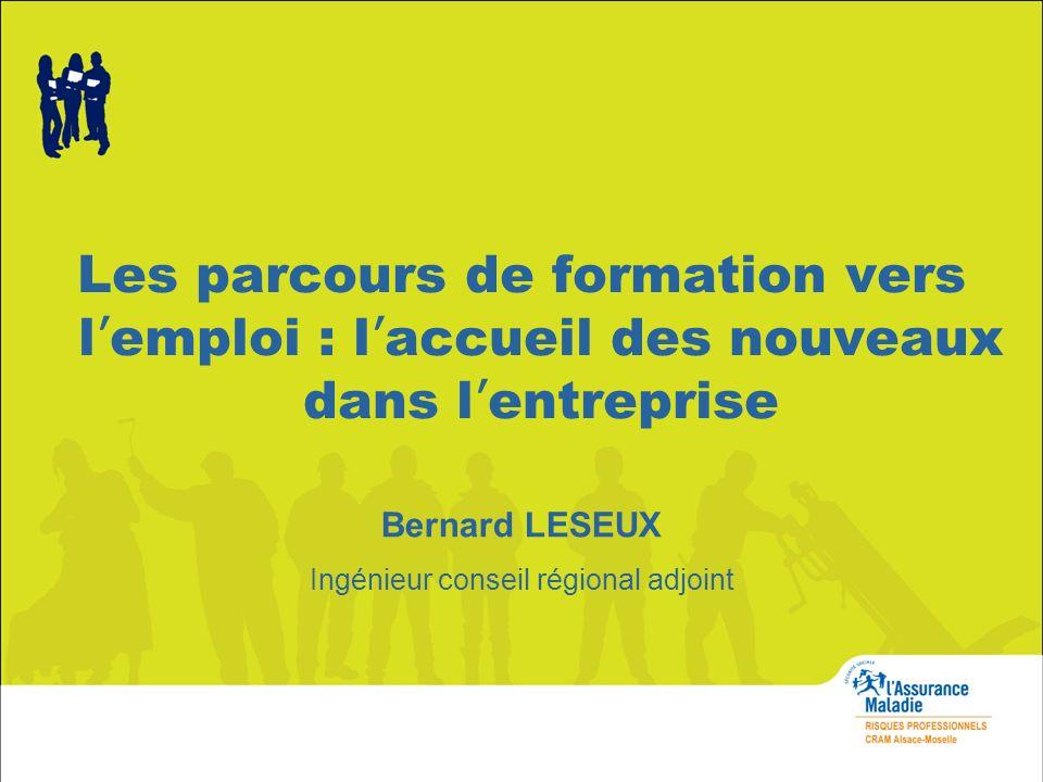 Les parcours de formation vers l emploi : l accueil des nouveaux dans l entreprise Bernard LESEUX Ingénieur conseil régional adjoint