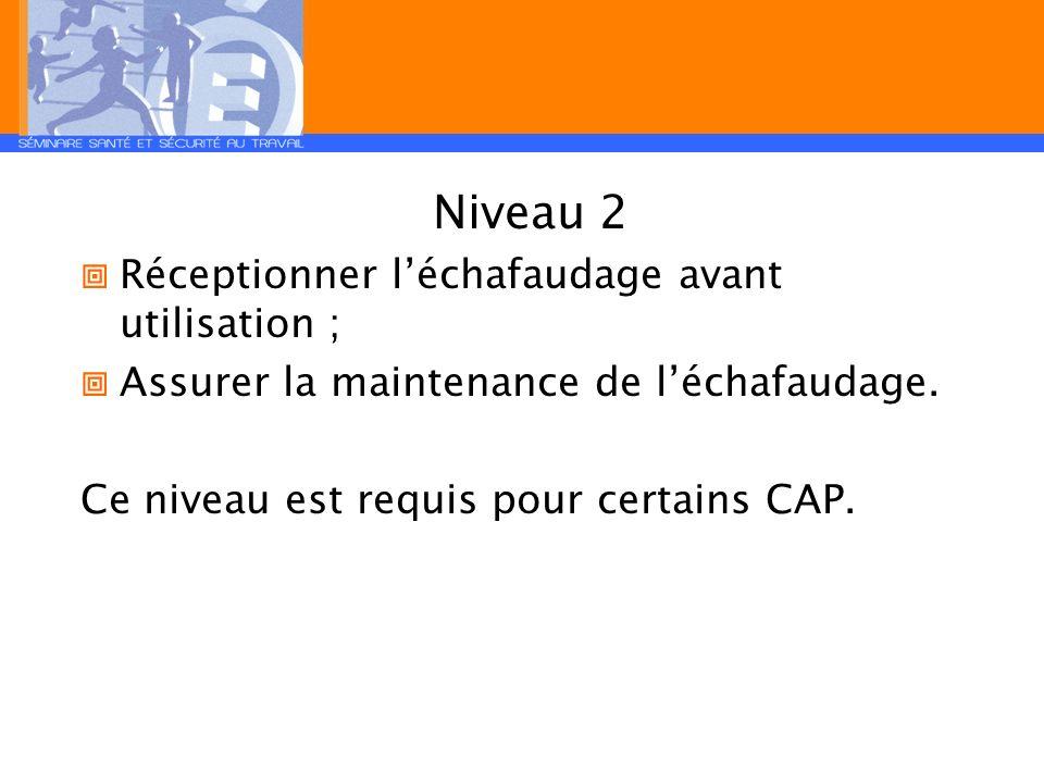 Niveau 2 Réceptionner léchafaudage avant utilisation ; Assurer la maintenance de léchafaudage. Ce niveau est requis pour certains CAP.