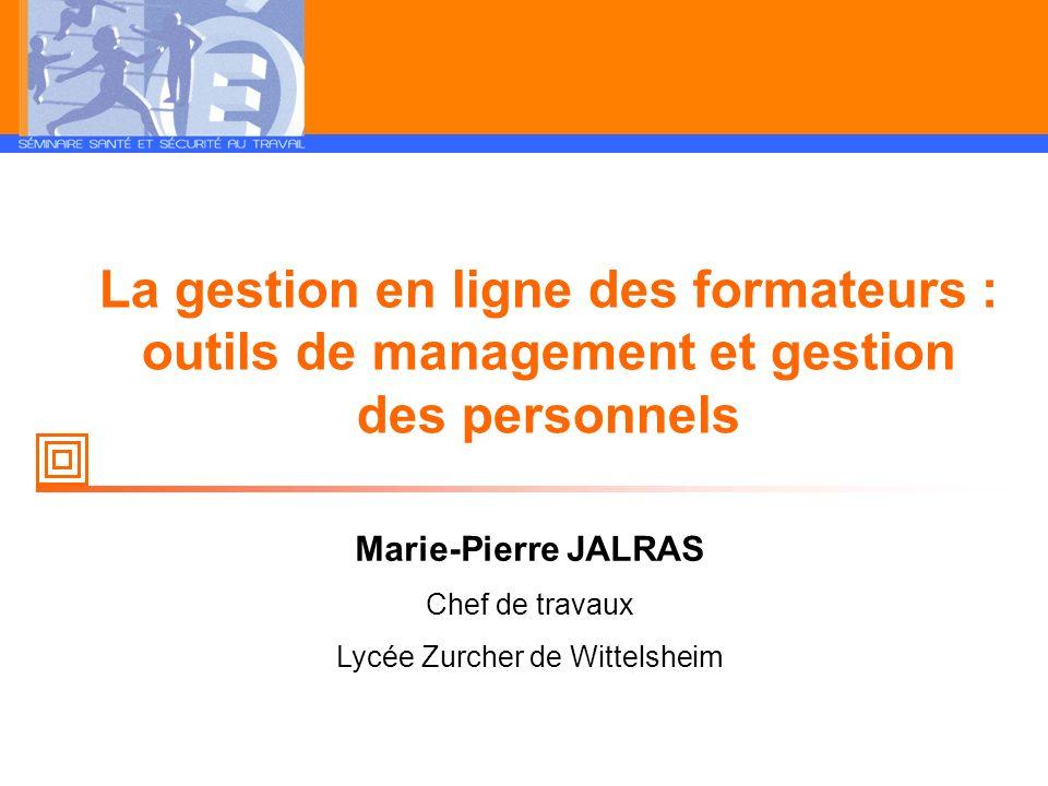 La gestion en ligne des formateurs : outils de management et gestion des personnels Marie-Pierre JALRAS Chef de travaux Lycée Zurcher de Wittelsheim