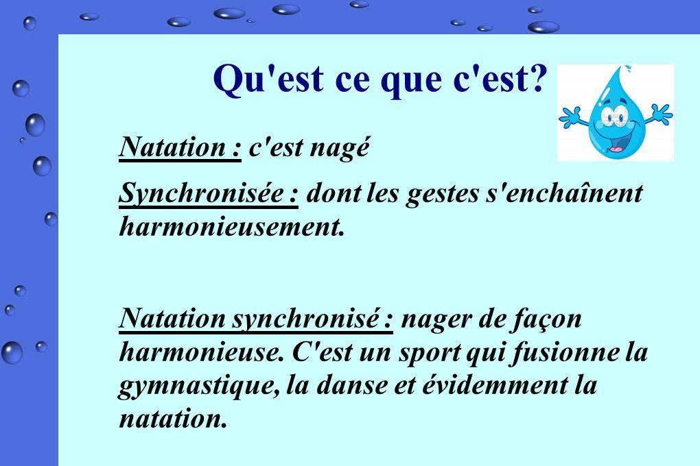 Qu'est ce que c'est? Natation : c'est nagé Synchronisée : dont les gestes s'enchaînent harmonieusement. Natation synchronisé : nager de façon harmonie