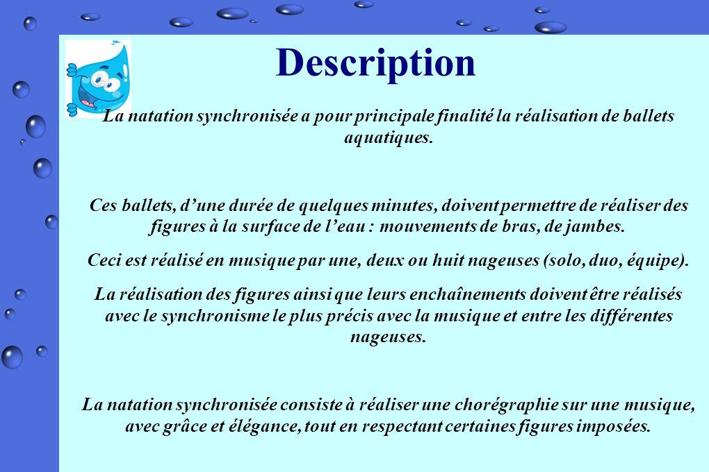Description La natation synchronisée a pour principale finalité la réalisation de ballets aquatiques. Ces ballets, dune durée de quelques minutes, doi
