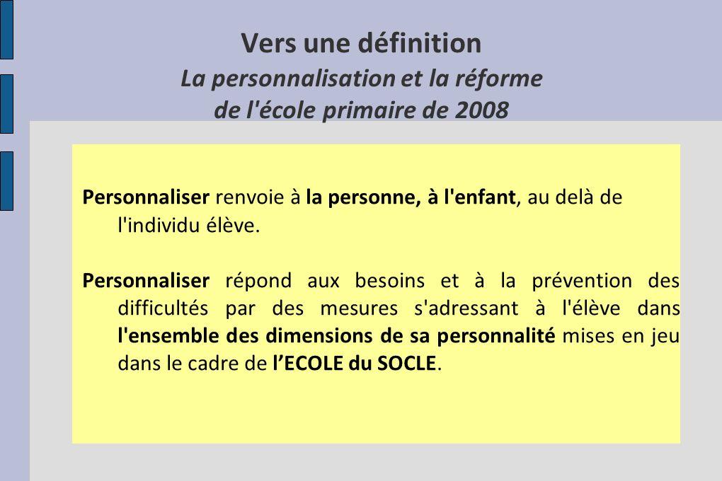 Vers une définition La personnalisation et la réforme de l'école primaire de 2008 Personnaliser renvoie à la personne, à l'enfant, au delà de l'indivi