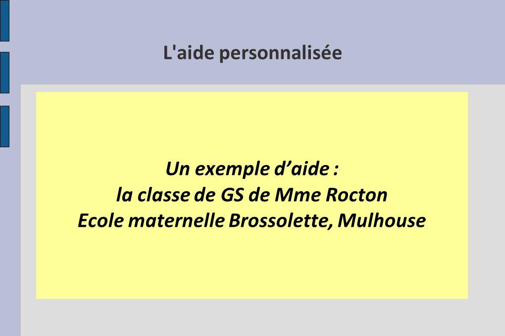 L'aide personnalisée Un exemple daide : la classe de GS de Mme Rocton Ecole maternelle Brossolette, Mulhouse