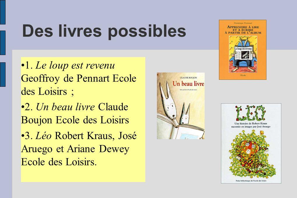 Des livres possibles 1. Le loup est revenu Geoffroy de Pennart Ecole des Loisirs ; 2. Un beau livre Claude Boujon Ecole des Loisirs 3. Léo Robert Krau