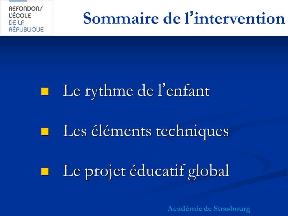 Sommaire de lintervention Le rythme de lenfant Le rythme de lenfant Les éléments techniques Les éléments techniques Le projet éducatif global Le projet éducatif global Académie de Strasbourg