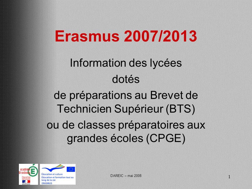 DAREIC – mai 2008 1 Erasmus 2007/2013 Information des lycées dotés de préparations au Brevet de Technicien Supérieur (BTS) ou de classes préparatoires aux grandes écoles (CPGE)