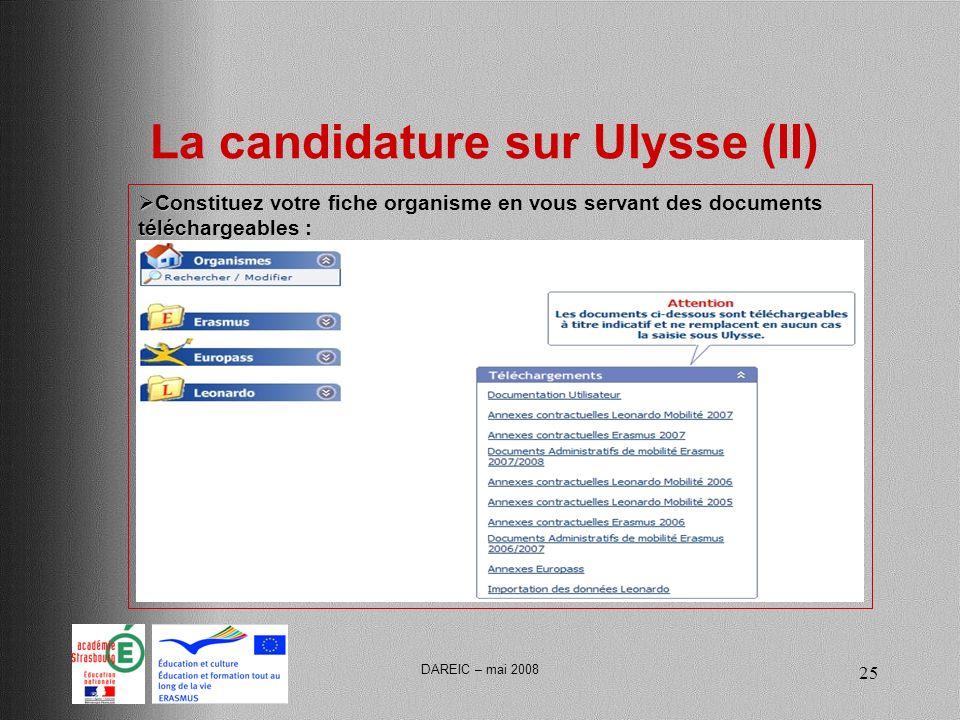 DAREIC – mai 2008 25 La candidature sur Ulysse (II) Constituez votre fiche organisme en vous servant des documents téléchargeables : Constituez votre fiche organisme en vous servant des documents téléchargeables :