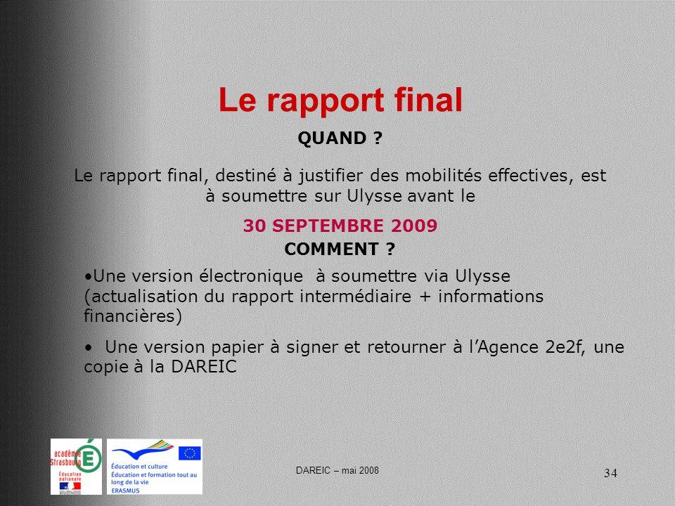 DAREIC – mai 2008 34 Le rapport final Le rapport final, destiné à justifier des mobilités effectives, est à soumettre sur Ulysse avant le 30 SEPTEMBRE 2009 QUAND .