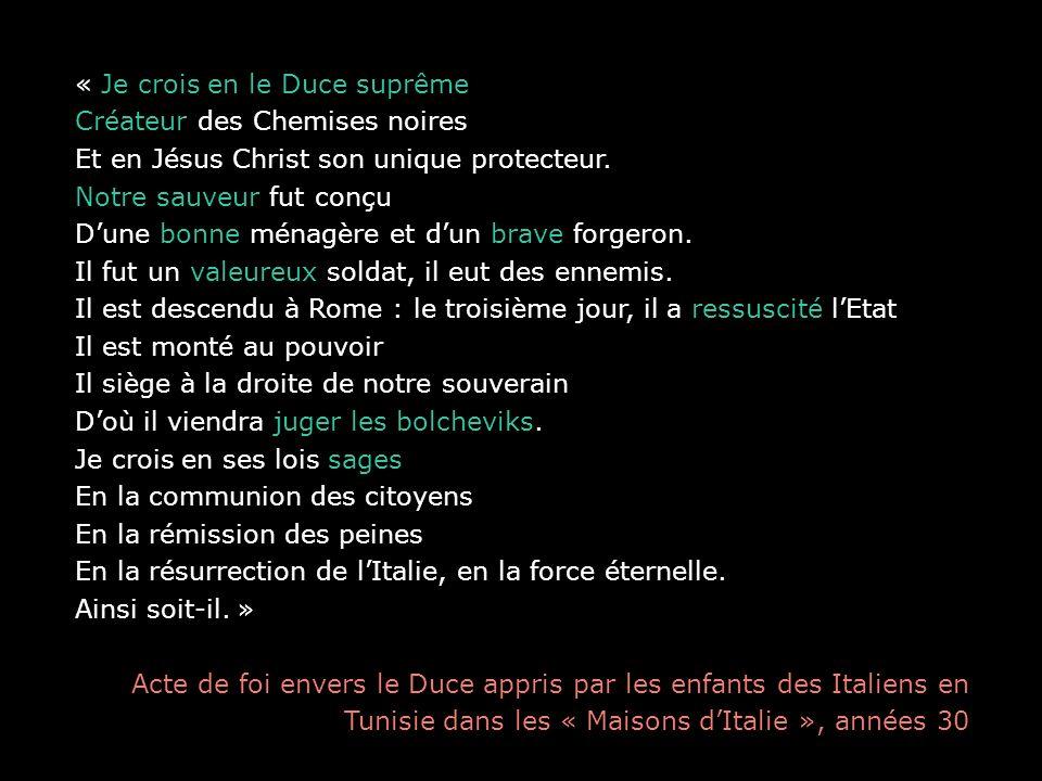 « Je crois en le Duce suprême Créateur des Chemises noires Et en Jésus Christ son unique protecteur. Notre sauveur fut conçu Dune bonne ménagère et du