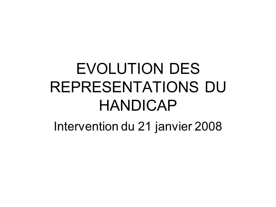 EVOLUTION DES REPRESENTATIONS DU HANDICAP Intervention du 21 janvier 2008