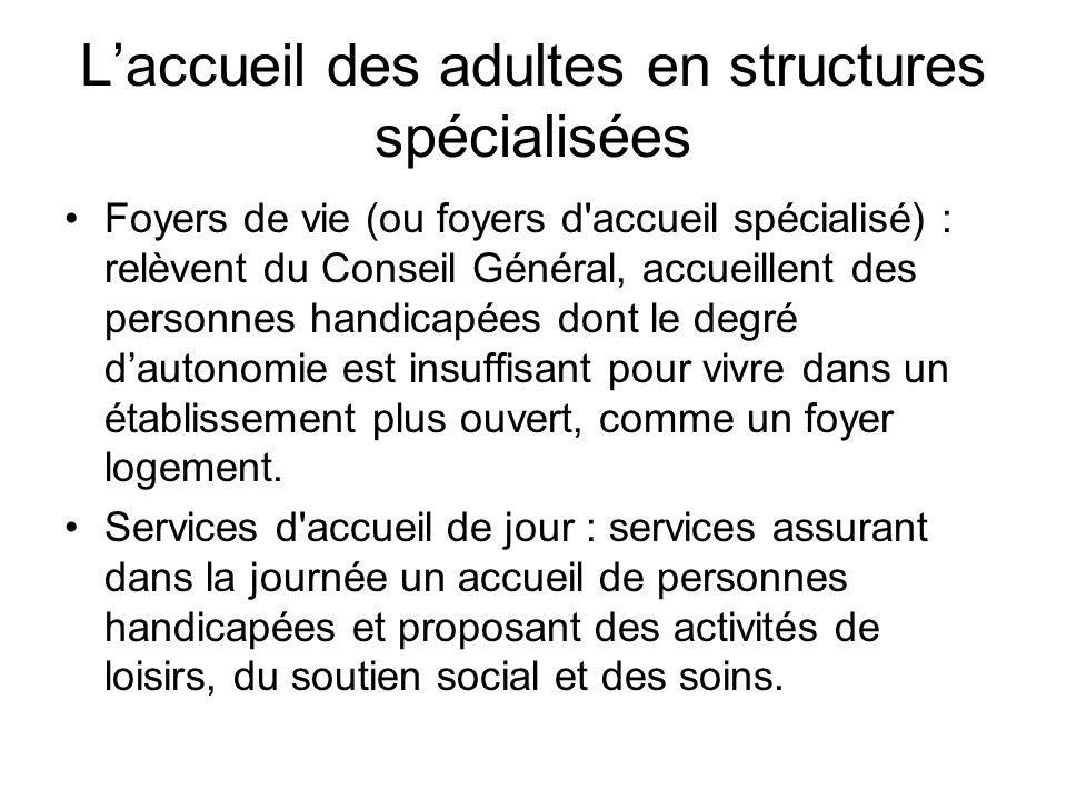 Laccueil des adultes en structures spécialisées Foyers de vie (ou foyers d'accueil spécialisé) : relèvent du Conseil Général, accueillent des personne
