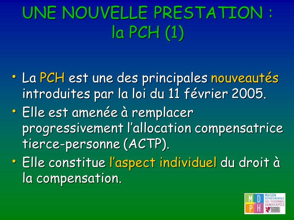 UNE NOUVELLE PRESTATION : la PCH (1) La PCH est une des principales nouveautés introduites par la loi du 11 février 2005. La PCH est une des principal