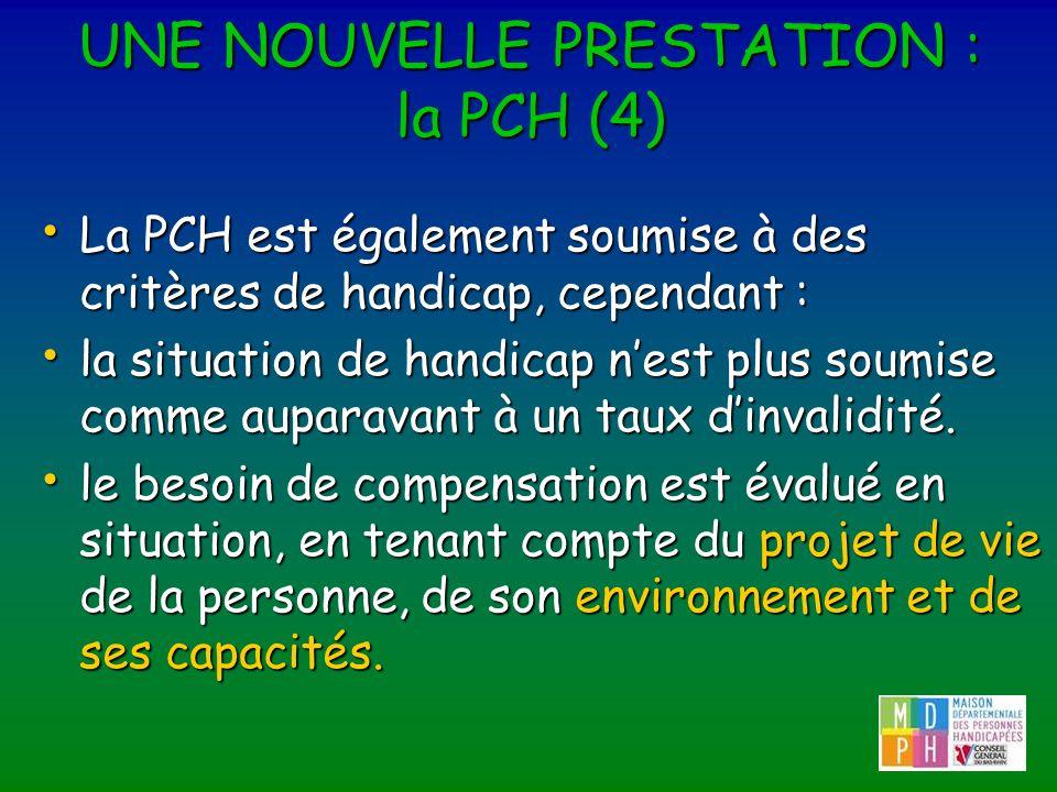 UNE NOUVELLE PRESTATION : la PCH (4) La PCH est également soumise à des critères de handicap, cependant : La PCH est également soumise à des critères