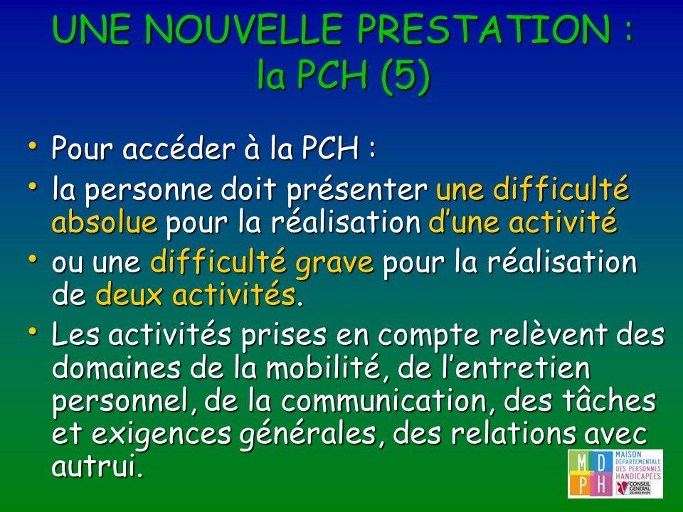 UNE NOUVELLE PRESTATION : la PCH (5) Pour accéder à la PCH : Pour accéder à la PCH : la personne doit présenter une difficulté absolue pour la réalisa