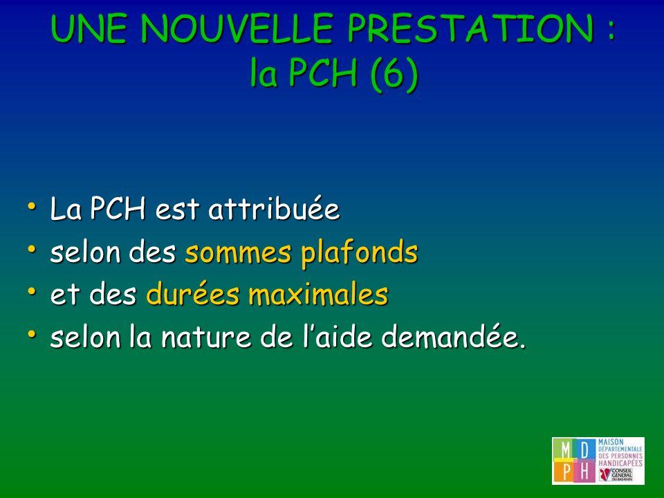 UNE NOUVELLE PRESTATION : la PCH (6) La PCH est attribuée La PCH est attribuée selon des sommes plafonds selon des sommes plafonds et des durées maxim