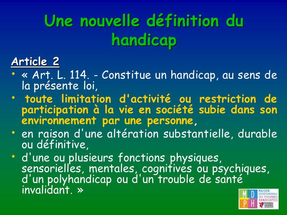 Une nouvelle définition du handicap Article 2 « Art. L. 114. - Constitue un handicap, au sens de la présente loi, toute limitation d'activité ou restr
